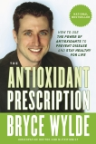 The Antioxidant Prescription: How to Use the Power of Antioxidants to Prevent Disease and Stay Healthy for Life, Wylde, Bryce