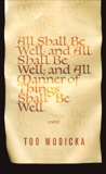 All Shall Be Well; And All Shall Be Well; And All Manner of Things Shall Be Well: A Novel, Wodicka, Tod