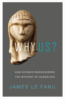 Why Us?: How Science Rediscovered the Mystery of Ourselves, Le Fanu, James