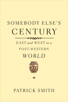 Somebody Else's Century: East and West in a Post-Western World, Smith, Patrick
