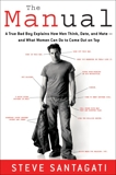 The Manual: A True Bad Boy Explains How Men Think, Date, and Mate--and What Women Can Do to Come Out on Top, Santagati, Steve