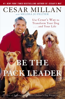 Be the Pack Leader: Use Cesar's Way to Transform Your Dog . . . and Your Life, Millan, Cesar & Peltier, Melissa Jo