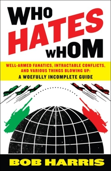 Who Hates Whom: Well-Armed Fanatics, Intractable Conflicts, and Various Things Blowing Up A Woefully Incomplete Guide, Harris, Bob