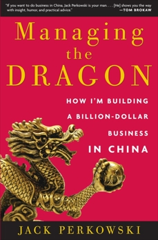Managing the Dragon: How I'm Building a Billion-Dollar Business in China, Perkowski, Jack