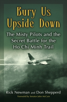 Bury Us Upside Down: The Misty Pilots and the Secret Battle for the Ho Chi Minh Trail, Shepperd, Don & Newman, Rick