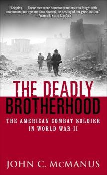 The Deadly Brotherhood: The American Combat Soldier in World War II, McManus, John