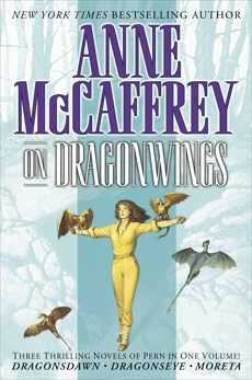 On Dragonwings: Three Thrilling Novels of Pern in One Volume!  Dragonsdawn, Dragonseye, Moreta