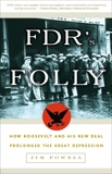 FDR's Folly: How Roosevelt and His New Deal Prolonged the Great Depression, Powell, Jim