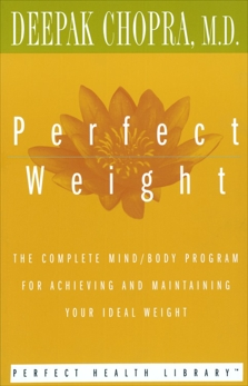 Perfect Weight: The Complete Mind/Body Program for Achieving and Maintaining Your Ideal Weight, Chopra, Deepak
