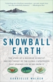 Snowball Earth: The Story of a Maverick Scientist and His Theory of the Global Catastrophe That Spawned Life As We Know It, Walker, Gabrielle