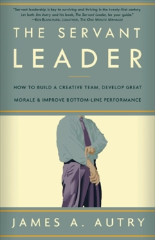 The Servant Leader: How to Build a Creative Team, Develop Great Morale, and Improve Bottom-Line Perf ormance, Autry, James A.