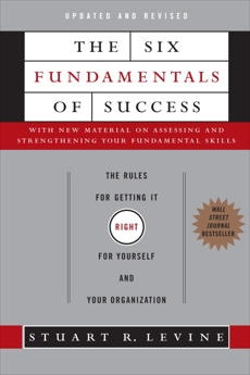 The Six Fundamentals of Success: The Rules for Getting It Right for Yourself and Your Organization, Levine, Stuart