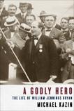 A Godly Hero: The Life of William Jennings Bryan, Kazin, Michael