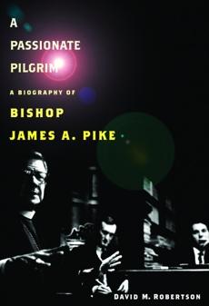 A Passionate Pilgrim: A Biography of Bishop James A. Pike, Robertson, David M.