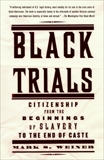 Black Trials: Citizenship from the Beginnings of Slavery to the End of Caste, Weiner, Mark S.