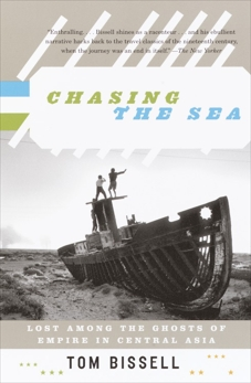 Chasing the Sea: Lost Among the Ghosts of Empire in Central Asia, Bissell, Tom