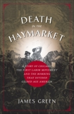Death in the Haymarket: A Story of Chicago, the First Labor Movement and the Bombing that Divided Gilded  Age America, Green, James