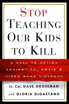 Stop Teaching Our Kids to Kill: A Call to Action Against TV, Movie & Video Game Violence, Grossman, Dave & Grossman, Dave & Degaetano, Gloria