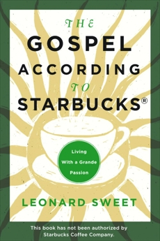 The Gospel According to Starbucks: Living with a Grande Passion, Sweet, Leonard