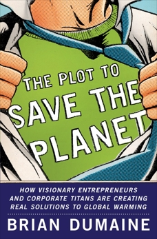 The Plot to Save the Planet: How Visionary Entrepreneurs and Corporate Titans Are Creating Real Solutions to to Global Warming, Dumaine, Brian