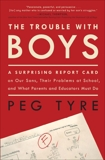 The Trouble with Boys: A Surprising Report Card on Our Sons, Their Problems at School, and What Parents and Educators Must Do, Tyre, Peg