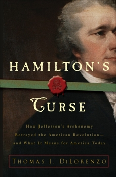 Hamilton's Curse: How Jefferson's Arch Enemy Betrayed the American Revolution--and What It Means for Americans Today, Dilorenzo, Thomas J.