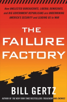 The Failure Factory: How Unelected Bureaucrats, Liberal Democrats, and Big Government Republicans Are Undermining America's Security and Leading Us to War, Gertz, Bill