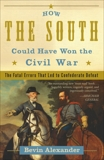 How the South Could Have Won the Civil War: The Fatal Errors That Led to Confederate Defeat, Alexander, Bevin