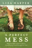 A Perfect Mess: Why You Don't Have to Worry About Being Good Enough for God, Harper, Lisa