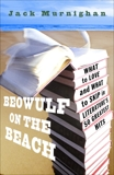 Beowulf on the Beach: What to Love and What to Skip in Literature's 50 Greatest Hits, Murnighan, Jack