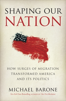 Shaping Our Nation: How Surges of Migration Transformed America and Its Politics, Barone, Michael