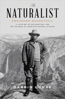 The Naturalist: Theodore Roosevelt, A Lifetime of Exploration, and the Triumph of American Natural History, Lunde, Darrin
