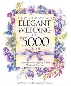 How to Have an Elegant Wedding for $5,000 or Less: Achieving Beautiful Simplicity Without Mortgaging Your Future, Wilson, Jan & Wilson Hickman, Beth