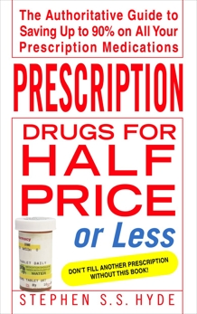 Prescription Drugs for Half Price or Less: The Authoritative Guide To Saving Up To 90% On All Your Prescription Medications, Hyde, Stephen