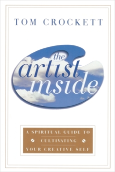 The Artist Inside: A Spiritual Guide to Cultivating Your Creative Self, Crockett, Tom