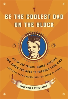 Be the Coolest Dad on the Block: All of the Tricks, Games, Puzzles and Jokes You Need to Impress Your Kids (and k eep them entertained for years to come!), Rose, Simon & Rose, Simon & Caplin, Steve