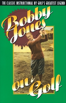 Bobby Jones on Golf: The Classic Instructional by Golf's Greatest Legend, Jones, Robert Tyre