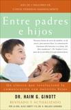 Entre padres e hijos: Un clasico que revoluciono la comunicacion con nuestros hijos, Ginott, Haim G.