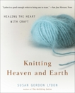 Knitting Heaven and Earth: Healing the Heart with Craft, Lydon, Susan Gordon