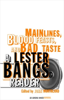 Main Lines, Blood Feasts, and Bad Taste: A Lester Bangs Reader, Bangs, Lester
