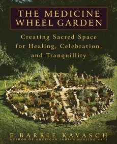 The Medicine Wheel Garden: Creating Sacred Space for Healing, Celebration, and Tranquillity, Kavasch, E. Barrie