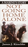 Not Going Home Alone: A Marine's Story, Kirschke, James
