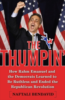 The Thumpin': How Rahm Emanuel and the Democrats Learned to Be Ruthless and Ended the Republican Revolution, Bendavid, Naftali