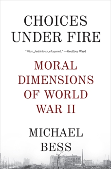 Choices Under Fire: Moral Dimensions of World War II, Bess, Michael