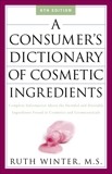A Consumer's Dictionary of Cosmetic Ingredients: Complete Information About the Harmful and Desirable Ingredients in Cosmetics and Cosmeceuticals, Winter, Ruth