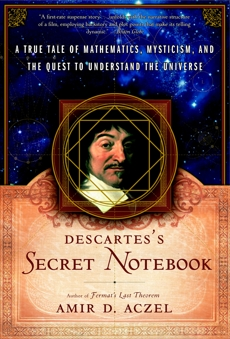 Descartes's Secret Notebook: A True Tale of Mathematics, Mysticism, and the Quest to Understand the Universe, Aczel, Amir D.