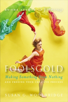 Foolsgold: Making Something from Nothing and Freeing Your Creative Process, Wooldridge, Susan G.