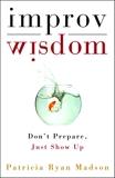 Improv Wisdom: Don't Prepare, Just Show Up, Madson, Patricia Ryan