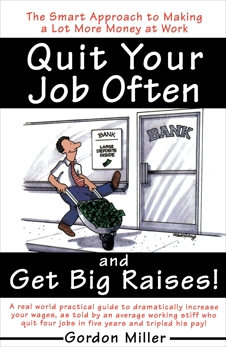 Quit Your Job Often and Get Big Raises!: The Smart Approach to Making a Lot More Money at Work, Miller, Gordon