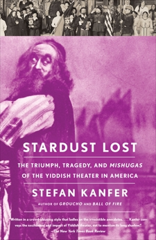 Stardust Lost: The Triumph, Tragedy, and Meshugas of the Yiddish Theater in America, Kanfer, Stefan